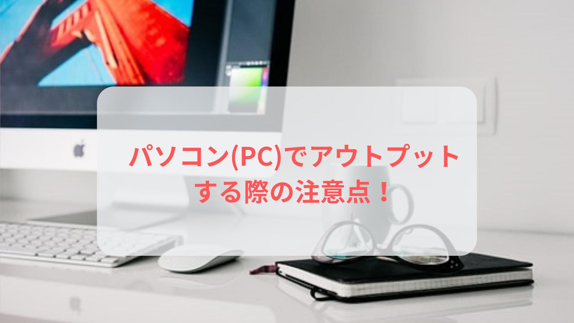 パソコン(PC)でアウトプットする際の注意点!